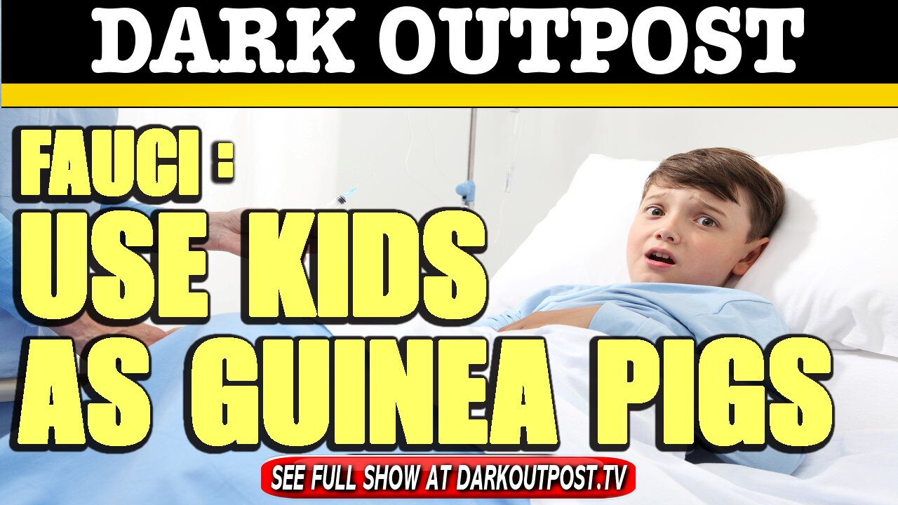 Dark Outpost 02-12-2021 Fauci: Use Kids As Guinea Pigs 13-2-2021