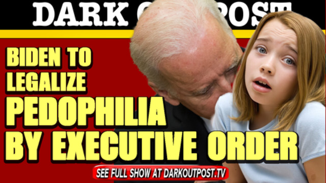 Dark Outpost 02-23-2021 Biden To Legalize Pedophilia By Executive Order 24-2-2021