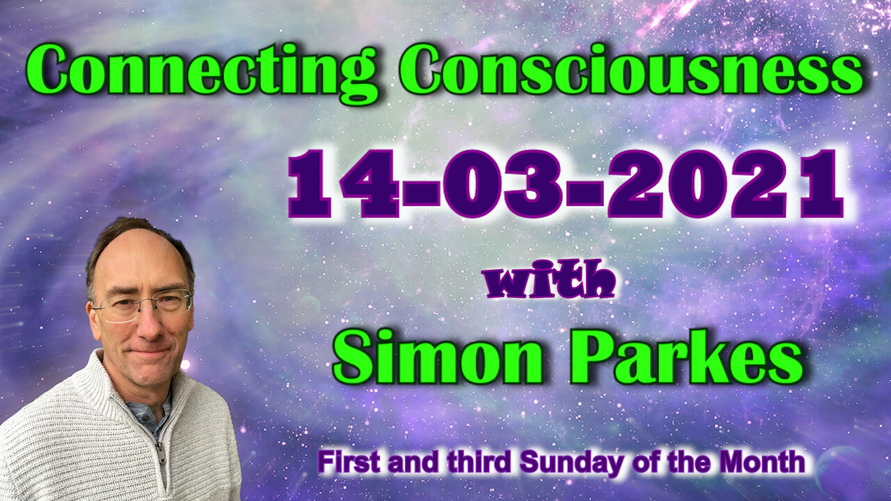 2021 03 14 Connecting Consciousness – Simon Parkes 13-3-2021