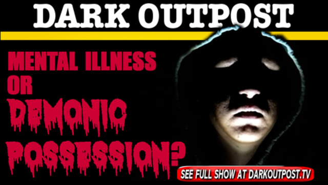 Dark Outpost 03-02-2021 Mental Illness Or Demonic Possession? 3-3-2021