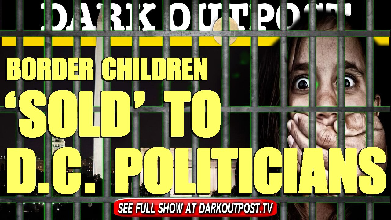 Dark Outpost 03-29-2021 Border Children 'Sold' To D.C. Politicians 29-3-2021