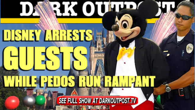 Dark Outpost 04-07-2021 Disney Arrests Guests While Pedos Run Rampant 7-4-20021
