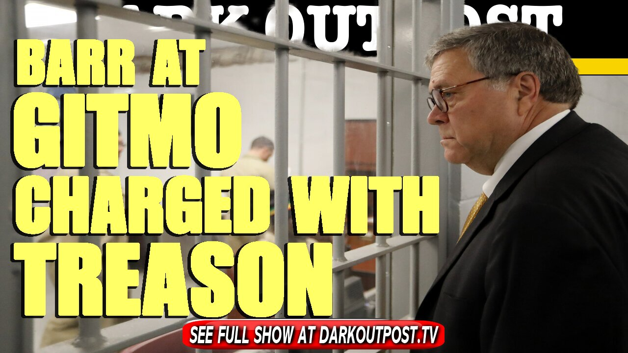 Dark Outpost 04-26-2021 Barr At Gitmo Charged With treason 26-4-2021