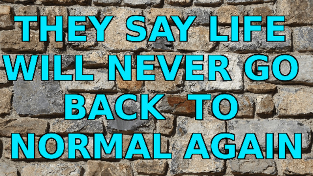 THEY SAY LIFE WILL NEVER GO BACK TO NORMAL AGAIN 13-4-2021