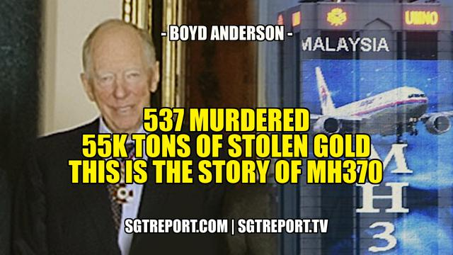 537 MURDERED. 55K TONS OF STOLEN GOLD. THIS IS THE STORY OF MH370 – Boyd Anderson 5-6-2021