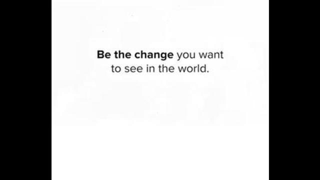BE THE CHANGE YOU WANT TO SEE IN THE WORLD 13-7-2021