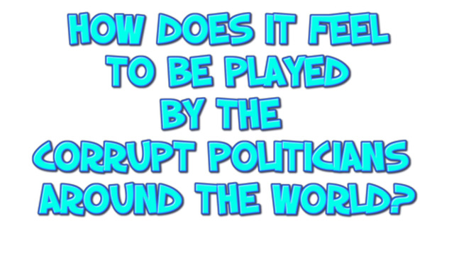 HOW DOES IT FEEL TO BE PLAYED BY THE CORRUPT POLITICIANS AROUND THE WORLD? 28-7-2021