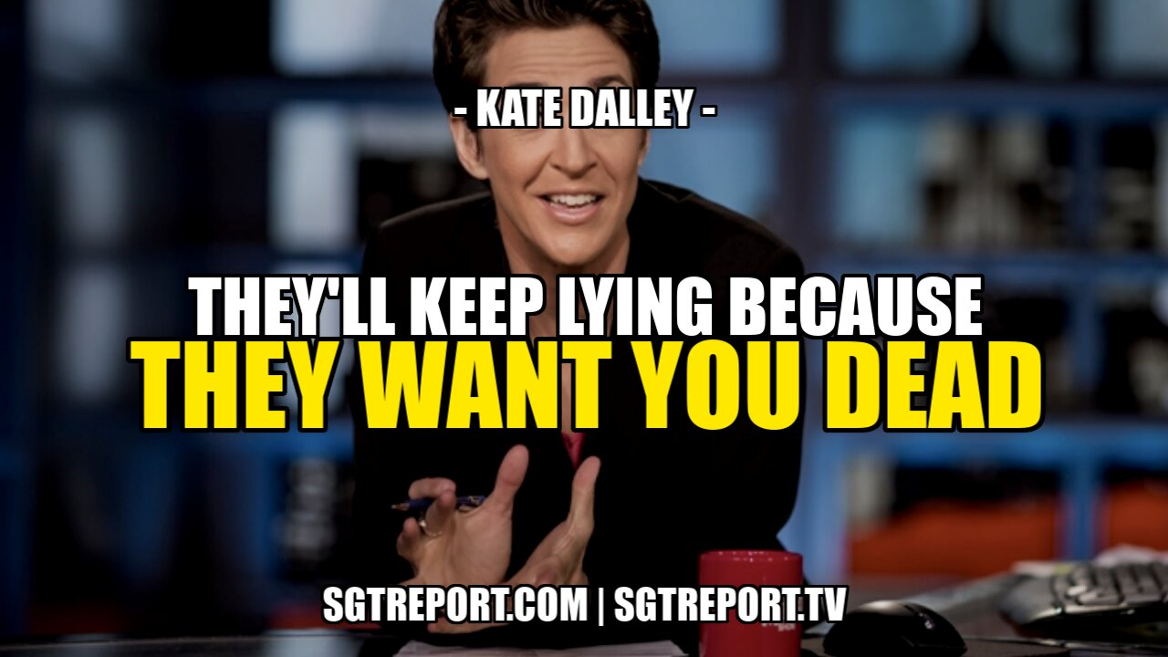 THEY'LL KEEP LYING BECAUSE THEY WANT YOU DEAD! — KATE DALLEY 5-9-2021
