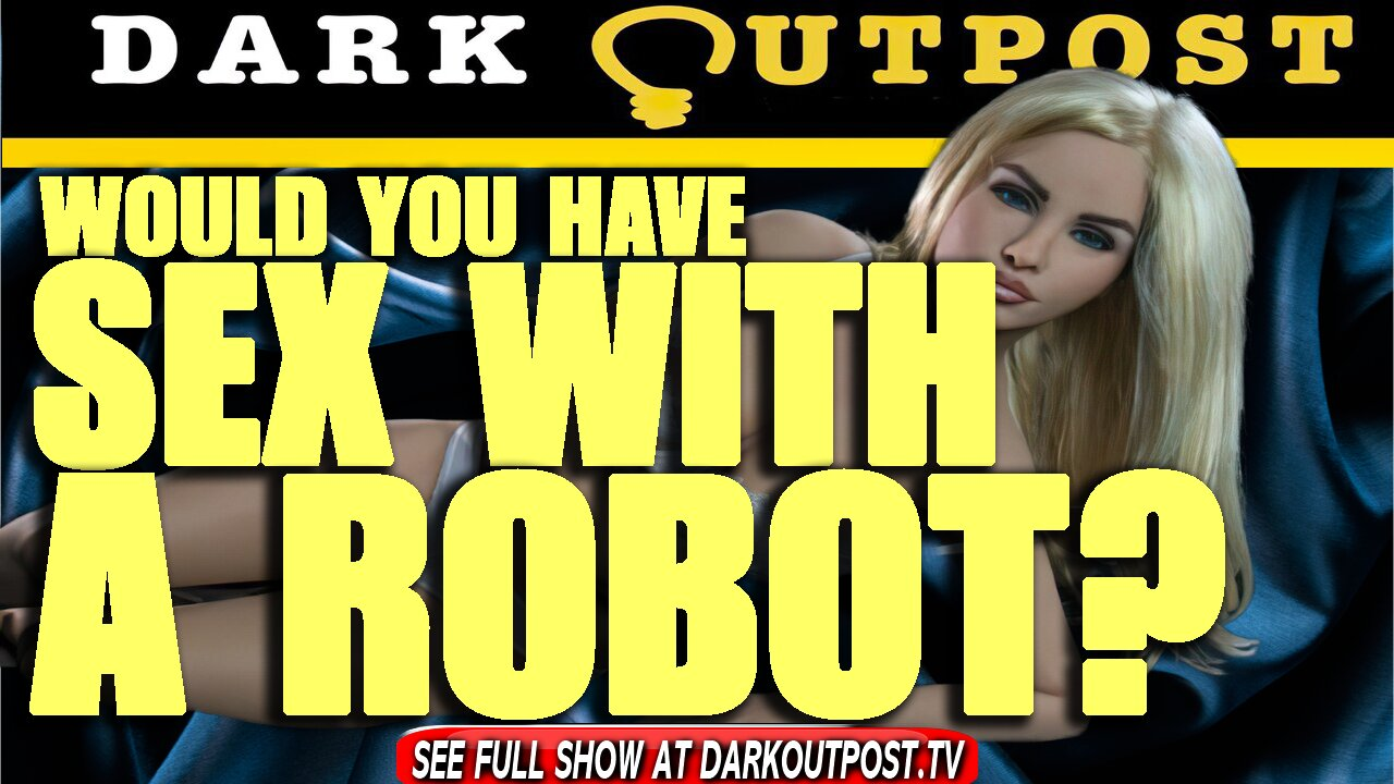 Dark Outpost 10-06-2021 Would You Have Sex With A Robot? 6-10-2021